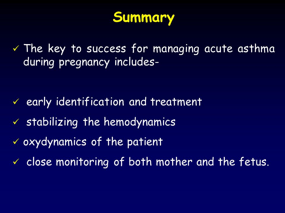 Summary The key to success for managing acute asthma during pregnancy includes- early identification and treatment stabilizing the hemodynamics oxydynamics of the patient close monitoring of both mother and the fetus.