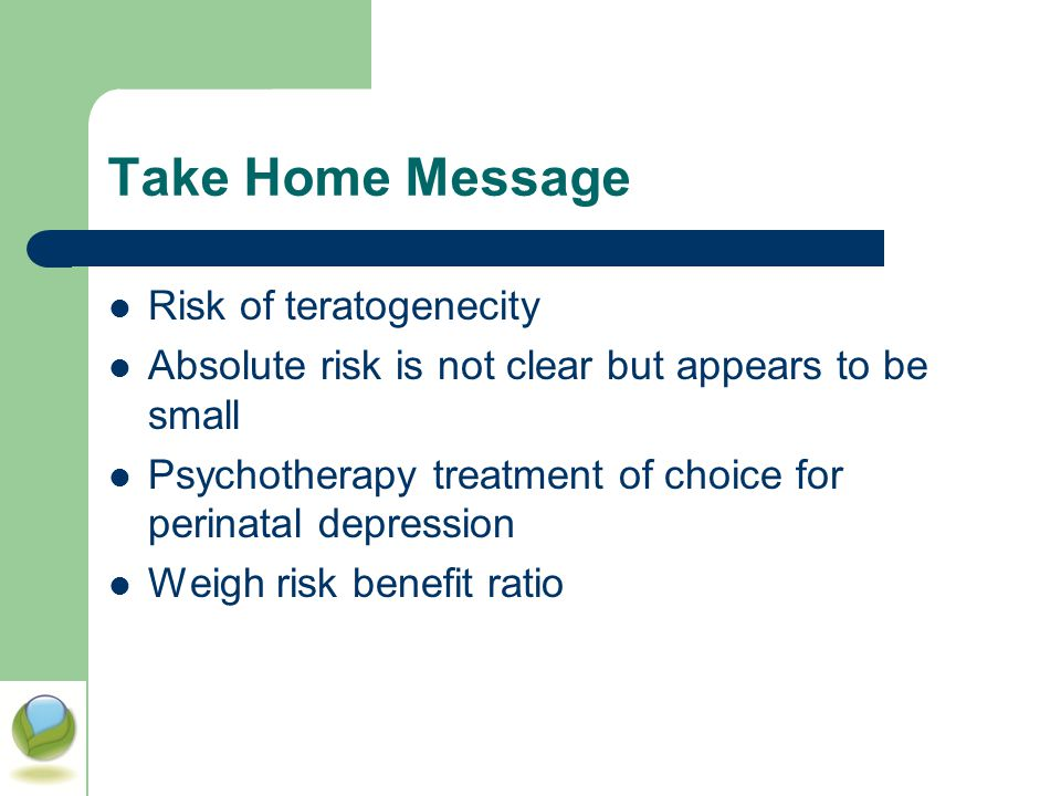 Take Home Message Risk of teratogenecity Absolute risk is not clear but appears to be small Psychotherapy treatment of choice for perinatal depression