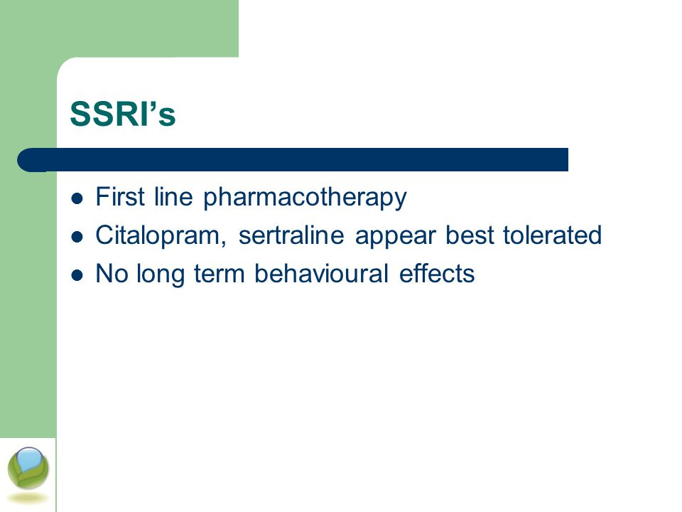 SSRI's First line pharmacotherapy Citalopram, sertraline appear best tolerated No long term behavioural effects