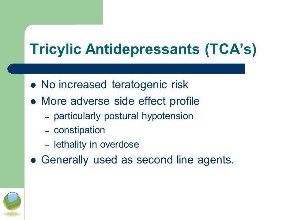 Tricylic Antidepressants (TCA's) No increased teratogenic risk More adverse side effect profile – particularly postural hypotension – constipation – l