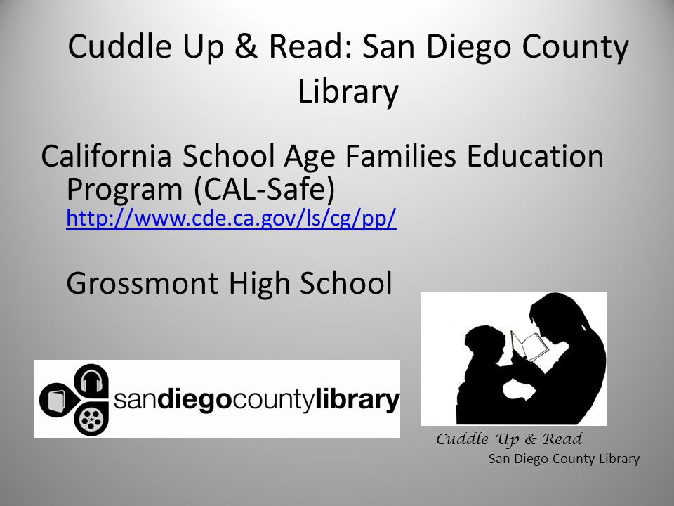 Cuddle Up & Read: San Diego County Library California School Age Families Education Program (CAL-Safe) http://www.cde.ca.gov/ls/cg/pp/ http://www.cde.ca.gov/ls/cg/pp/ Grossmont High School Cuddle Up & Read San Diego County Library