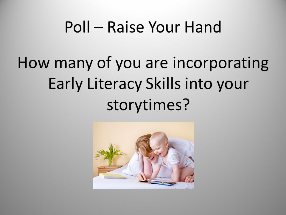 Poll – Raise Your Hand How many of you are incorporating Early Literacy Skills into your storytimes