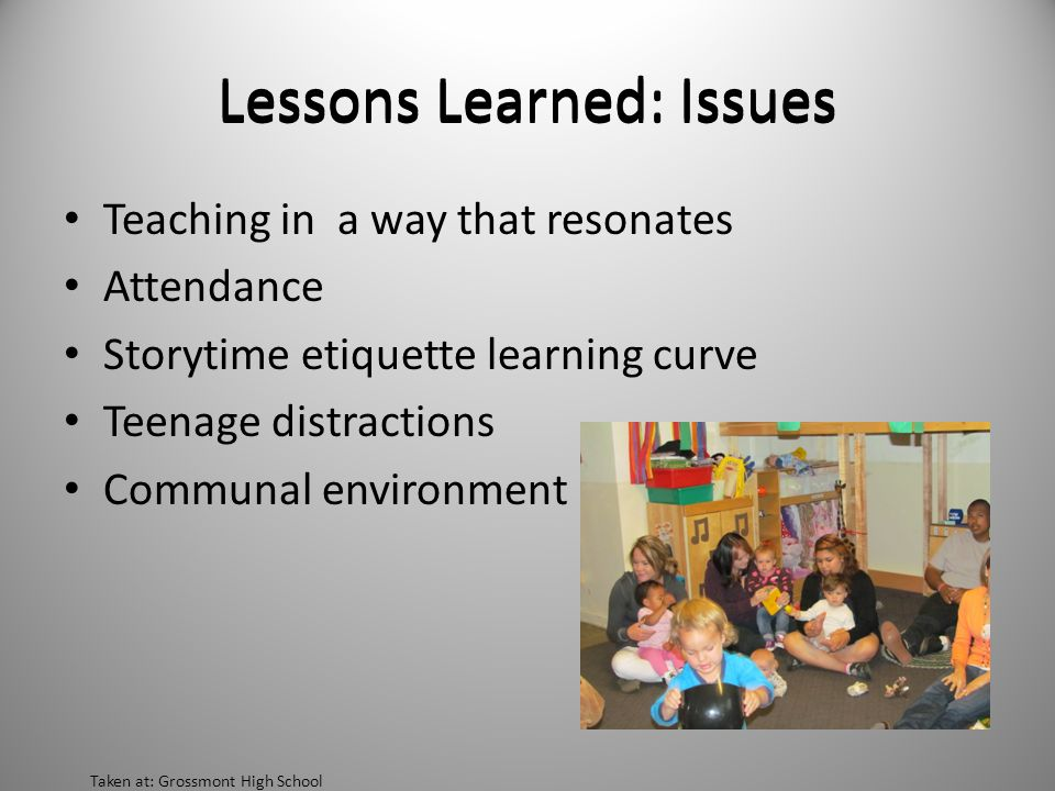 Teaching in a way that resonates Attendance Storytime etiquette learning curve Teenage distractions Communal environment Lessons Learned: Issues Taken at: Grossmont High School