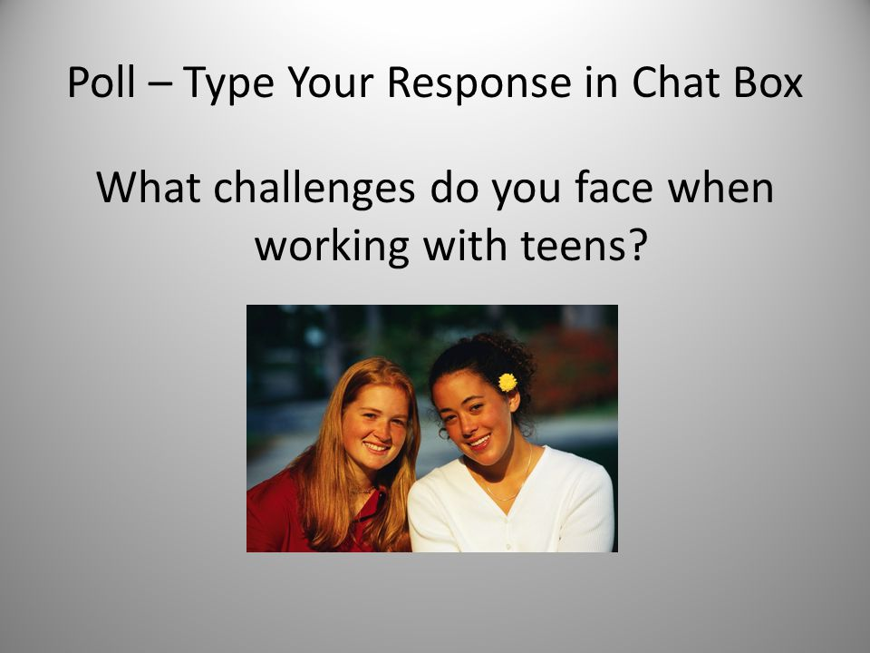 Poll – Type Your Response in Chat Box What challenges do you face when working with teens