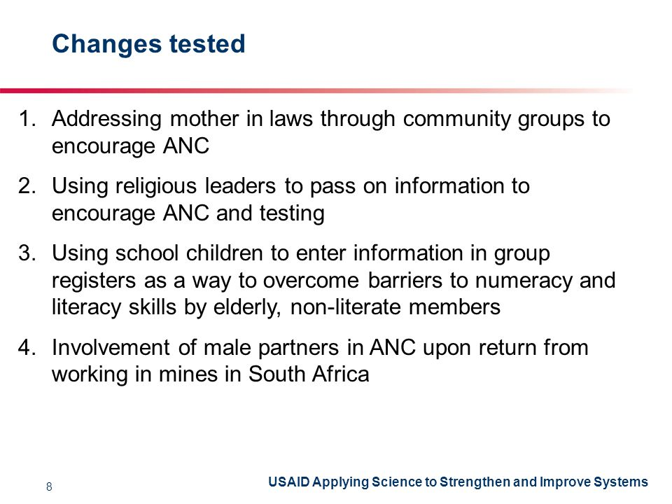 USAID Applying Science to Strengthen and Improve Systems Changes tested 1.Addressing mother in laws through community groups to encourage ANC 2.Using