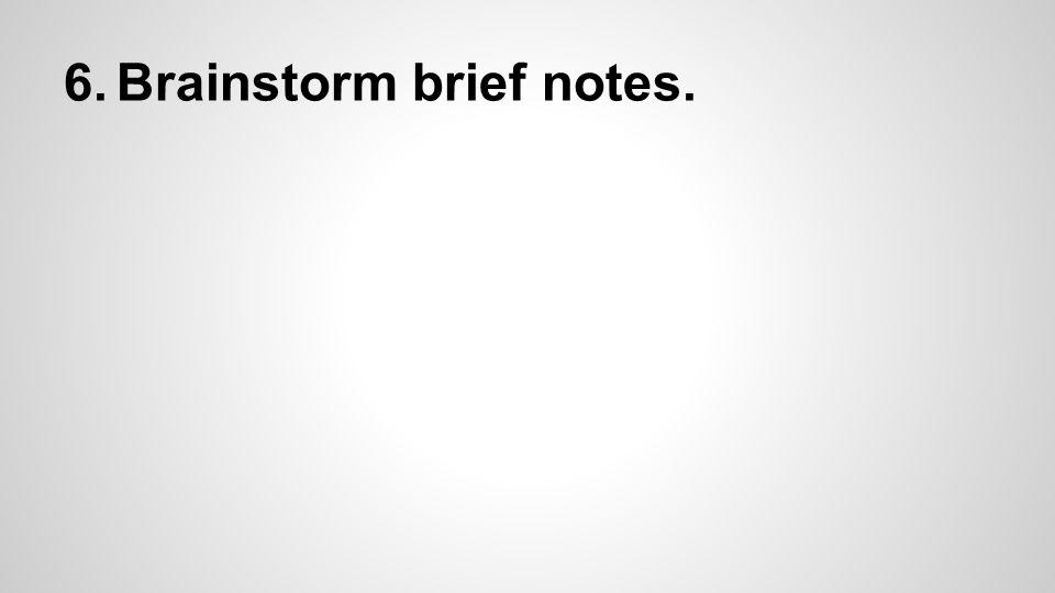 6.Brainstorm brief notes.