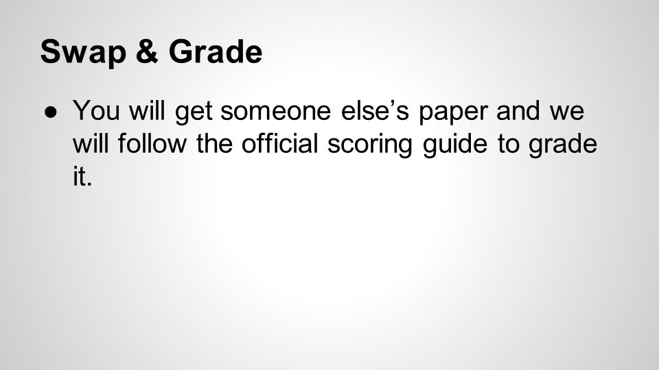 Swap & Grade ●You will get someone else's paper and we will follow the official scoring guide to grade it.