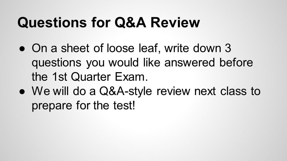 Questions for Q&A Review ●On a sheet of loose leaf, write down 3 questions you would like answered before the 1st Quarter Exam. ●We will do a Q&A-styl