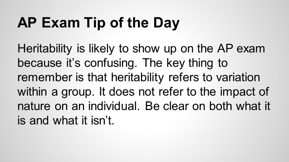 AP Exam Tip of the Day Heritability is likely to show up on the AP exam because it's confusing. The key thing to remember is that heritability refers