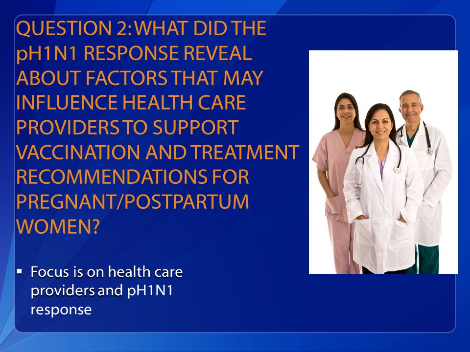 QUESTION 2: WHAT DID THE pH1N1 RESPONSE REVEAL ABOUT FACTORS THAT MAY INFLUENCE HEALTH CARE PROVIDERS TO SUPPORT VACCINATION AND TREATMENT RECOMMENDATIONS FOR PREGNANT/POSTPARTUM WOMEN.