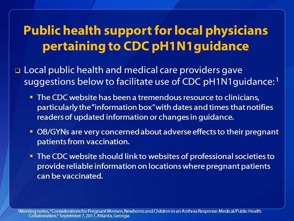 Public health support for local physicians pertaining to CDC pH1N1guidance   Local public health and medical care providers gave suggestions below to facilitate use of CDC pH1N1guidance: 1   The CDC website has been a tremendous resource to clinicians, particularly the information box with dates and times that notifies readers of updated information or changes in guidance.