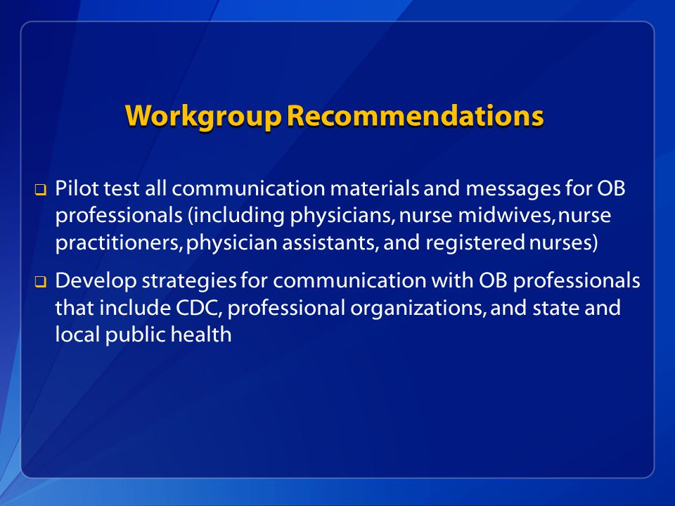 Workgroup Recommendations   Pilot test all communication materials and messages for OB professionals (including physicians, nurse midwives, nurse practitioners, physician assistants, and registered nurses)   Develop strategies for communication with OB professionals that include CDC, professional organizations, and state and local public health