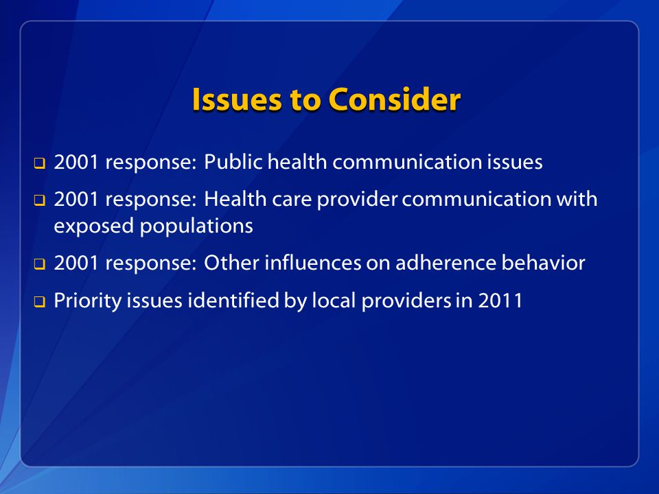 Issues to Consider   2001 response: Public health communication issues   2001 response: Health care provider communication with exposed populations   2001 response: Other influences on adherence behavior   Priority issues identified by local providers in 2011