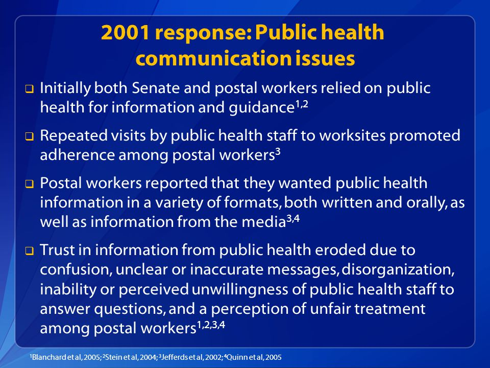 2001 response: Public health communication issues   Initially both Senate and postal workers relied on public health for information and guidance 1,2   Repeated visits by public health staff to worksites promoted adherence among postal workers 3   Postal workers reported that they wanted public health information in a variety of formats, both written and orally, as well as information from the media 3,4   Trust in information from public health eroded due to confusion, unclear or inaccurate messages, disorganization, inability or perceived unwillingness of public health staff to answer questions, and a perception of unfair treatment among postal workers 1,2,3,4 1 Blanchard et al, 2005; 2 Stein et al, 2004; 3 Jefferds et al, 2002; 4 Quinn et al, 2005