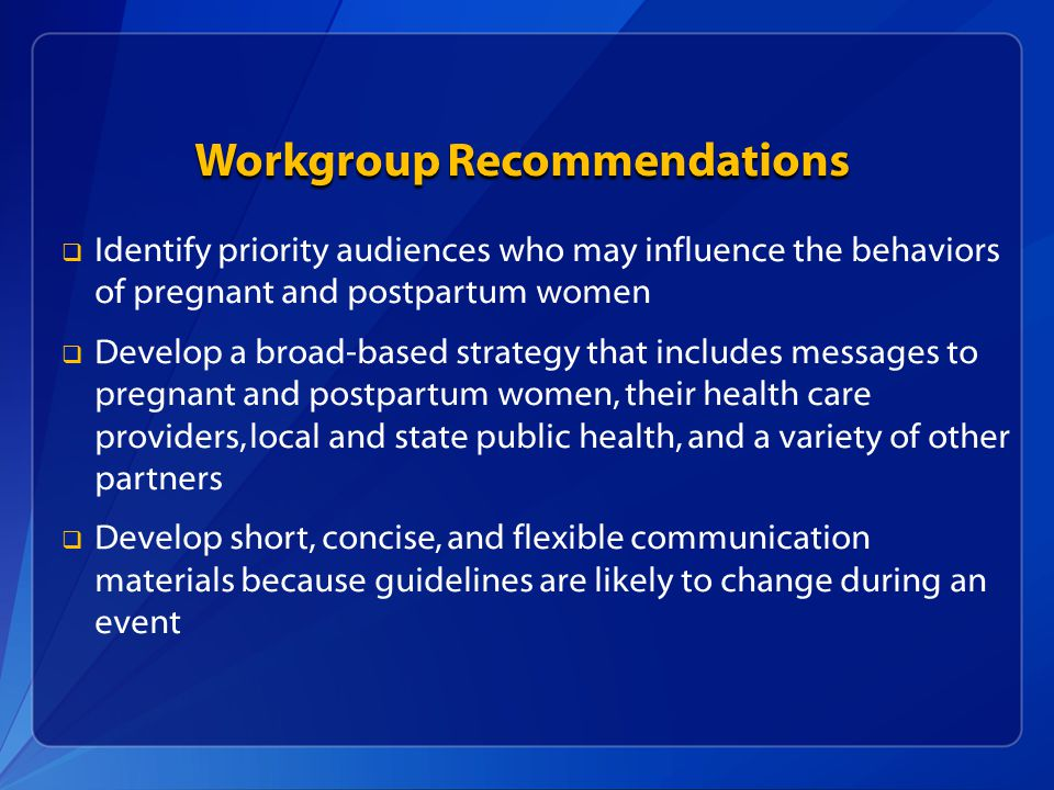Workgroup Recommendations   Identify priority audiences who may influence the behaviors of pregnant and postpartum women   Develop a broad-based strategy that includes messages to pregnant and postpartum women, their health care providers, local and state public health, and a variety of other partners   Develop short, concise, and flexible communication materials because guidelines are likely to change during an event