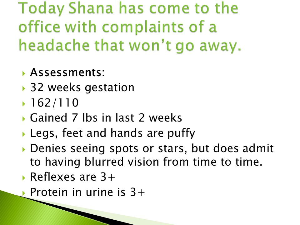  Assessments:  32 weeks gestation  162/110  Gained 7 lbs in last 2 weeks  Legs, feet and hands are puffy  Denies seeing spots or stars, but does