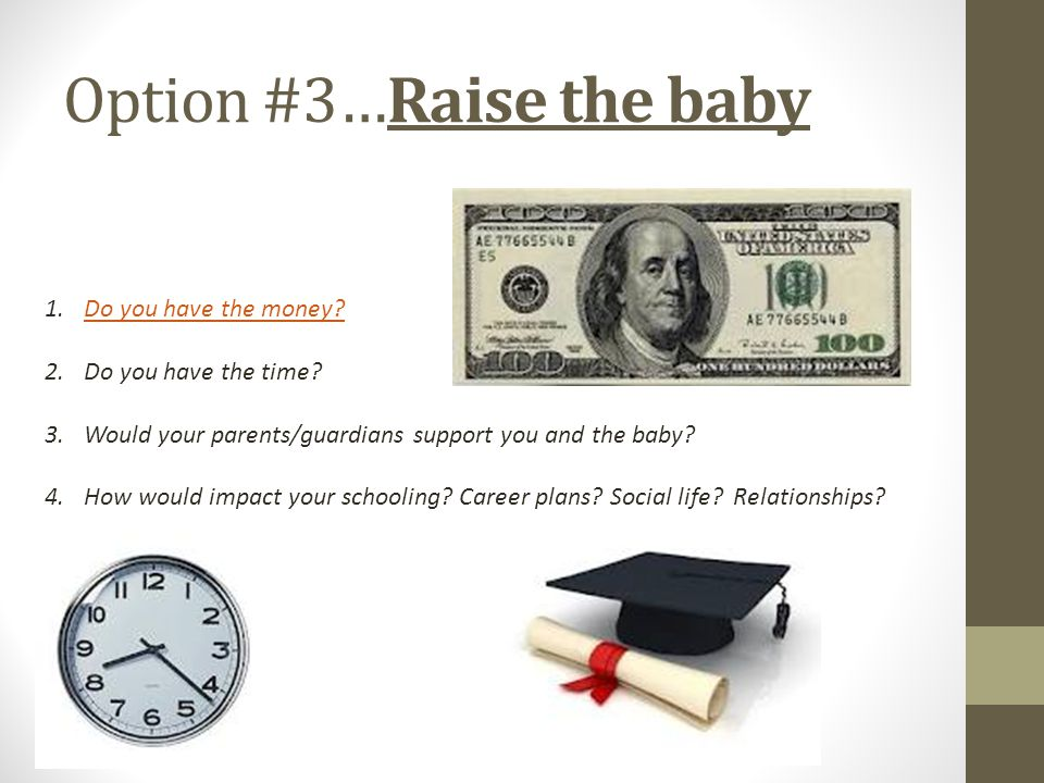 Option #3…Raise the baby 1.Do you have the money?Do you have the money? 2.Do you have the time? 3.Would your parents/guardians support you and the bab