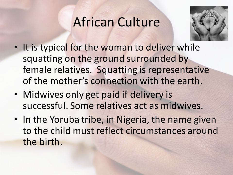 African Culture It is typical for the woman to deliver while squatting on the ground surrounded by female relatives. Squatting is representative of th