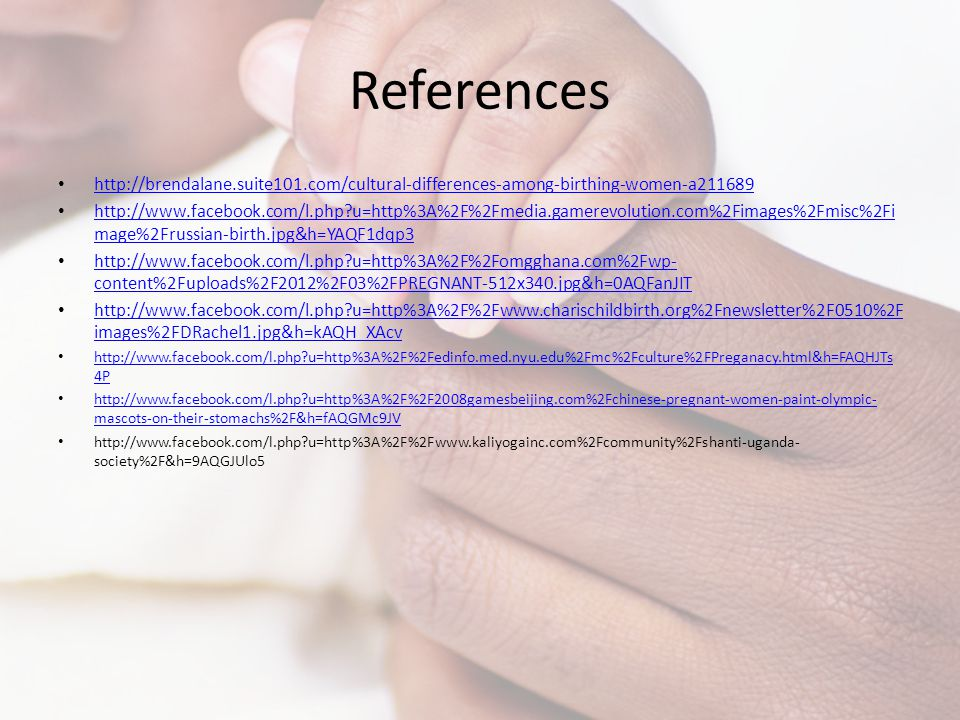 References http://brendalane.suite101.com/cultural-differences-among-birthing-women-a211689 http://www.facebook.com/l.php?u=http%3A%2F%2Fmedia.gamerev