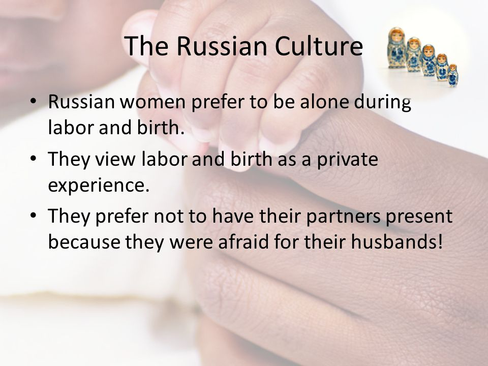 The Russian Culture Russian women prefer to be alone during labor and birth. They view labor and birth as a private experience. They prefer not to hav