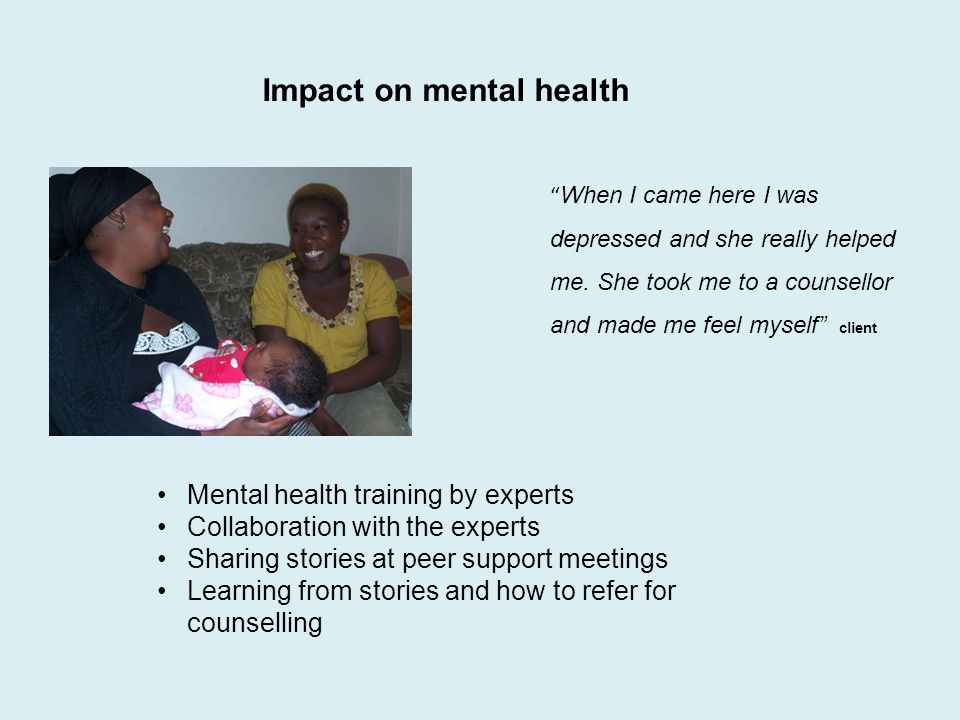 Impact on mental health Mental health training by experts Collaboration with the experts Sharing stories at peer support meetings Learning from storie