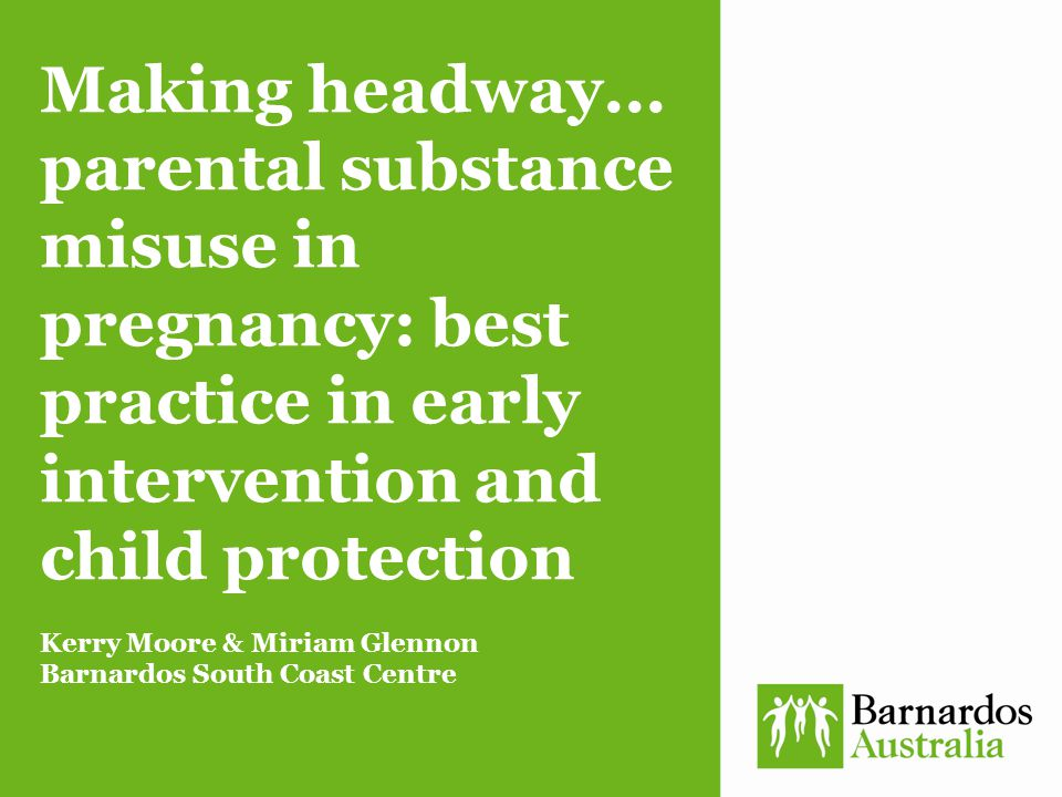 Making headway... parental substance misuse in pregnancy: best practice in early intervention and child protection Kerry Moore & Miriam Glennon Barnar