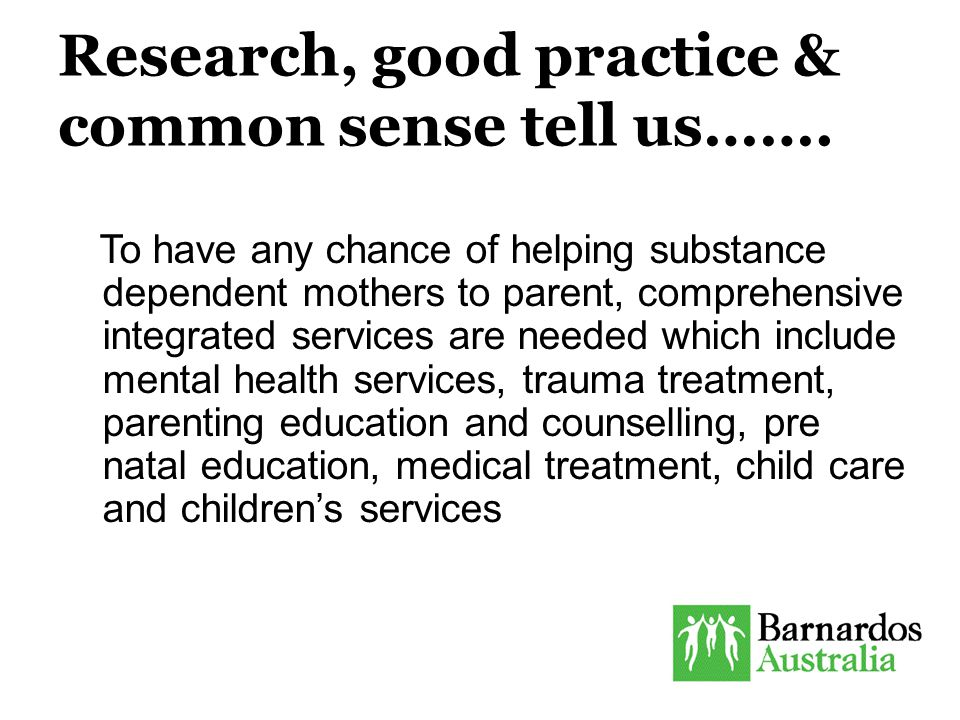 Research, good practice & common sense tell us……. To have any chance of helping substance dependent mothers to parent, comprehensive integrated servic