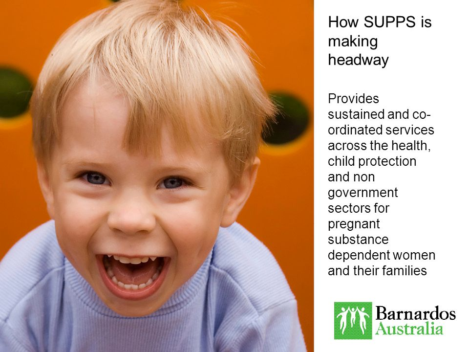 How SUPPS is making headway Provides sustained and co- ordinated services across the health, child protection and non government sectors for pregnant