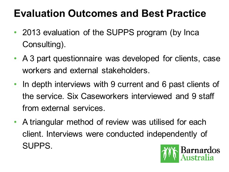 Evaluation Outcomes and Best Practice 2013 evaluation of the SUPPS program (by Inca Consulting). A 3 part questionnaire was developed for clients, cas