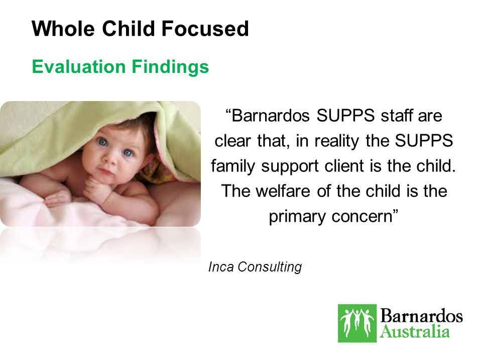 "Whole Child Focused Evaluation Findings ""Barnardos SUPPS staff are clear that, in reality the SUPPS family support client is the child. The welfare of"