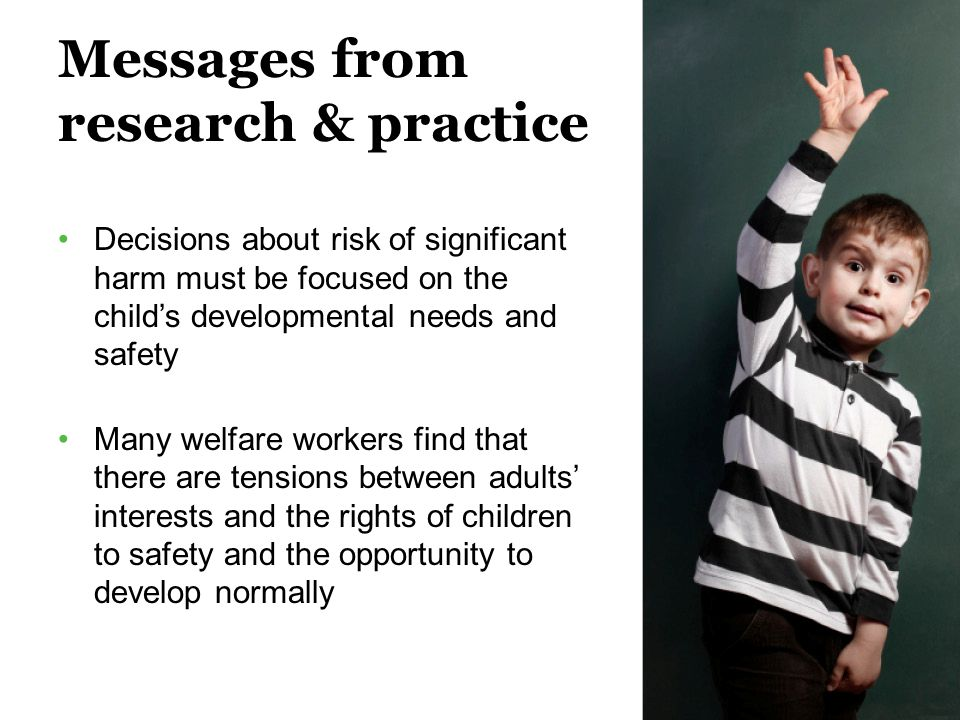 Messages from research & practice Decisions about risk of significant harm must be focused on the child's developmental needs and safety Many welfare