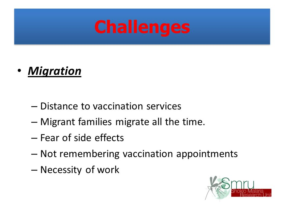 Challenges Migration – Distance to vaccination services – Migrant families migrate all the time. – Fear of side effects – Not remembering vaccination
