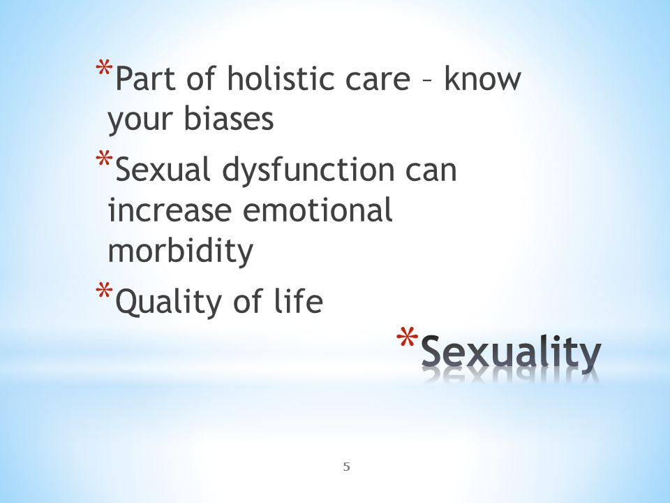 5 * Part of holistic care – know your biases * Sexual dysfunction can increase emotional morbidity * Quality of life