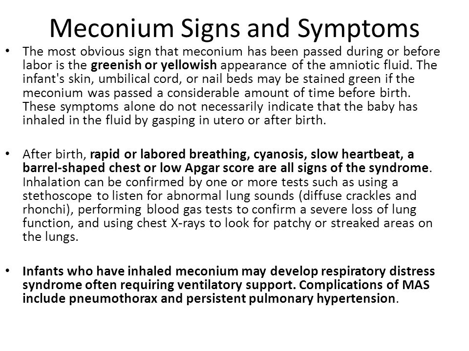 Meconium Signs and Symptoms The most obvious sign that meconium has been passed during or before labor is the greenish or yellowish appearance of the