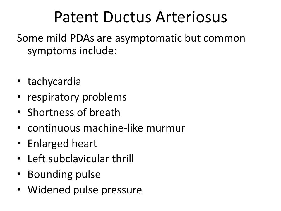 Patent Ductus Arteriosus Some mild PDAs are asymptomatic but common symptoms include: tachycardia respiratory problems Shortness of breath continuous