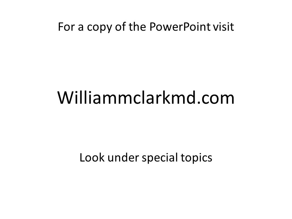 For a copy of the PowerPoint visit Williammclarkmd.com Look under special topics