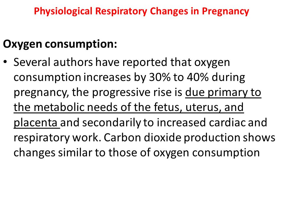 Physiological Respiratory Changes in Pregnancy Oxygen consumption: Several authors have reported that oxygen consumption increases by 30% to 40% durin