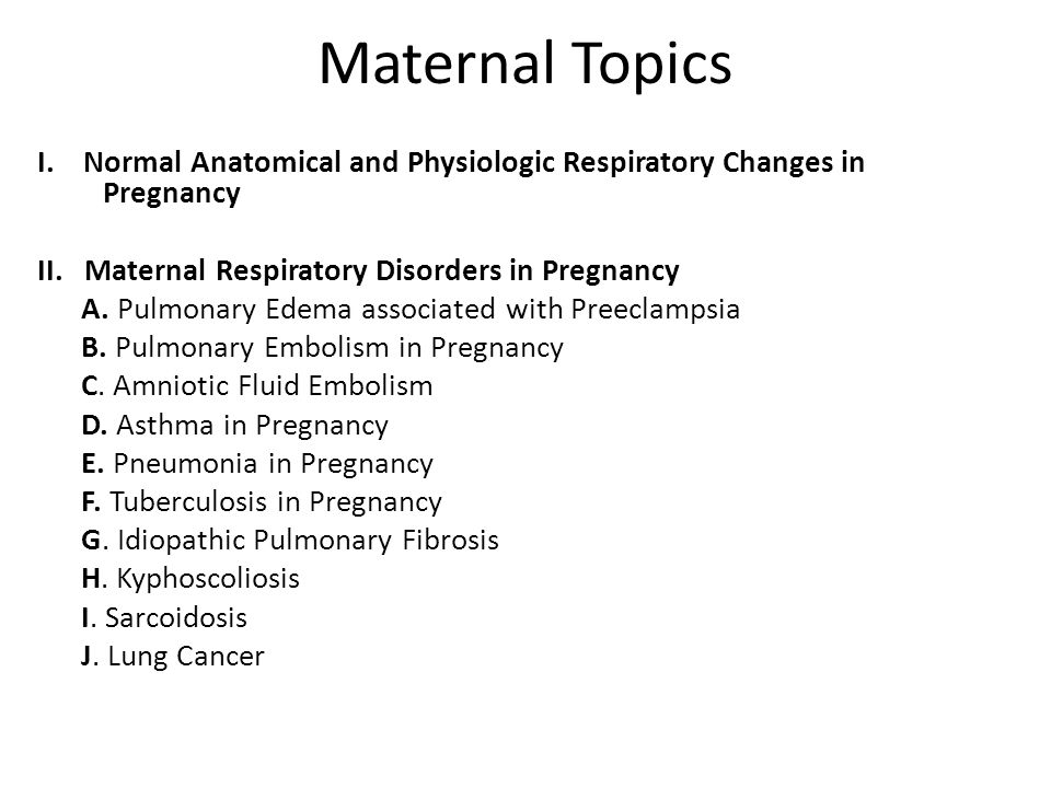 Maternal Topics I. Normal Anatomical and Physiologic Respiratory Changes in Pregnancy II. Maternal Respiratory Disorders in Pregnancy A. Pulmonary Ede
