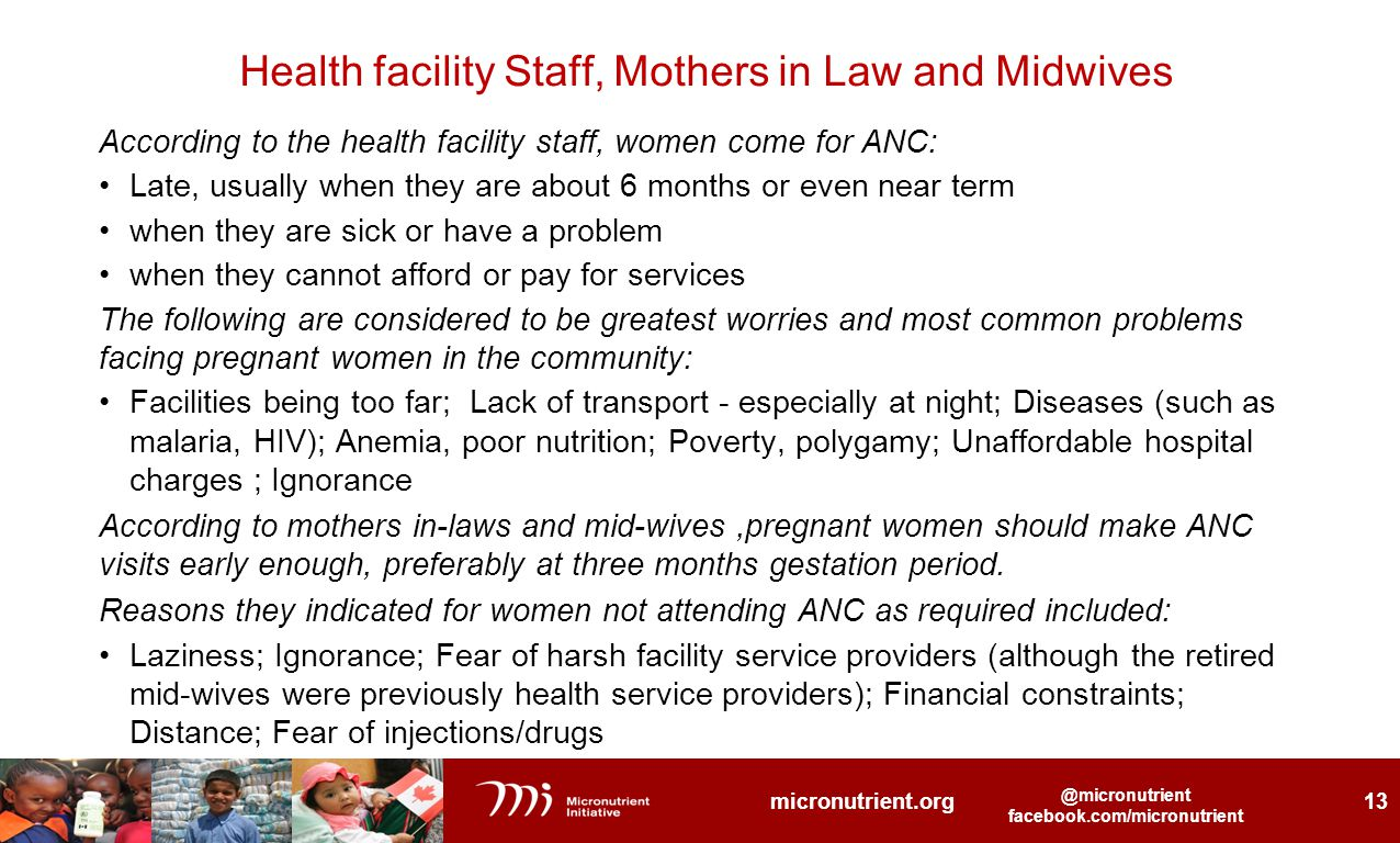@micronutrient facebook.com/micronutrient @micronutrient facebook.com/micronutrient micronutrient.org 13 @micronutrient facebook.com/micronutrient Health facility Staff, Mothers in Law and Midwives According to the health facility staff, women come for ANC: Late, usually when they are about 6 months or even near term when they are sick or have a problem when they cannot afford or pay for services The following are considered to be greatest worries and most common problems facing pregnant women in the community: Facilities being too far; Lack of transport - especially at night; Diseases (such as malaria, HIV); Anemia, poor nutrition; Poverty, polygamy; Unaffordable hospital charges ; Ignorance According to mothers in-laws and mid-wives,pregnant women should make ANC visits early enough, preferably at three months gestation period.