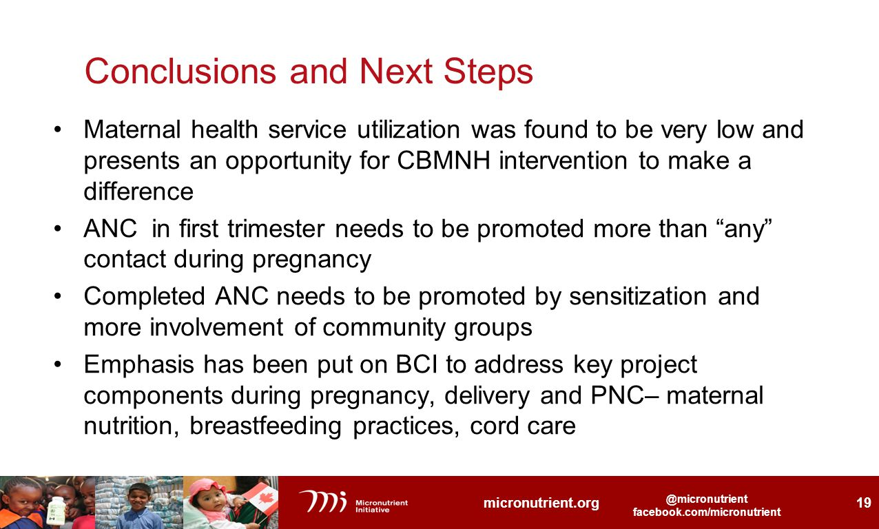 @micronutrient facebook.com/micronutrient @micronutrient facebook.com/micronutrient micronutrient.org 19 @micronutrient facebook.com/micronutrient Conclusions and Next Steps Maternal health service utilization was found to be very low and presents an opportunity for CBMNH intervention to make a difference ANC in first trimester needs to be promoted more than any contact during pregnancy Completed ANC needs to be promoted by sensitization and more involvement of community groups Emphasis has been put on BCI to address key project components during pregnancy, delivery and PNC– maternal nutrition, breastfeeding practices, cord care