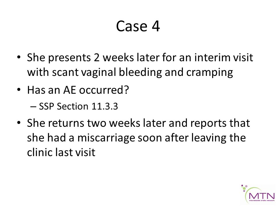 Case 4 She presents 2 weeks later for an interim visit with scant vaginal bleeding and cramping Has an AE occurred.