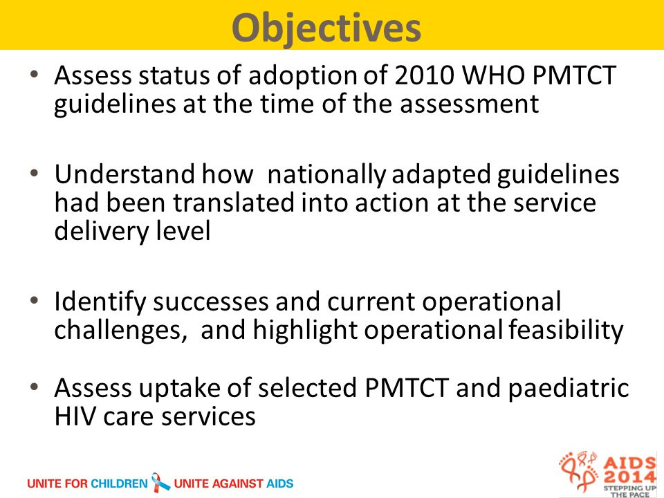 Assess status of adoption of 2010 WHO PMTCT guidelines at the time of the assessment Understand how nationally adapted guidelines had been translated into action at the service delivery level Identify successes and current operational challenges, and highlight operational feasibility Assess uptake of selected PMTCT and paediatric HIV care services Objectives