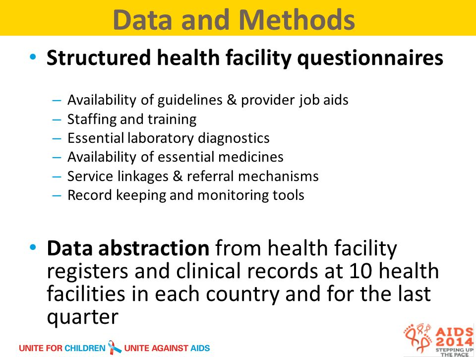 Structured health facility questionnaires – Availability of guidelines & provider job aids – Staffing and training – Essential laboratory diagnostics – Availability of essential medicines – Service linkages & referral mechanisms – Record keeping and monitoring tools Data abstraction from health facility registers and clinical records at 10 health facilities in each country and for the last quarter Data and Methods