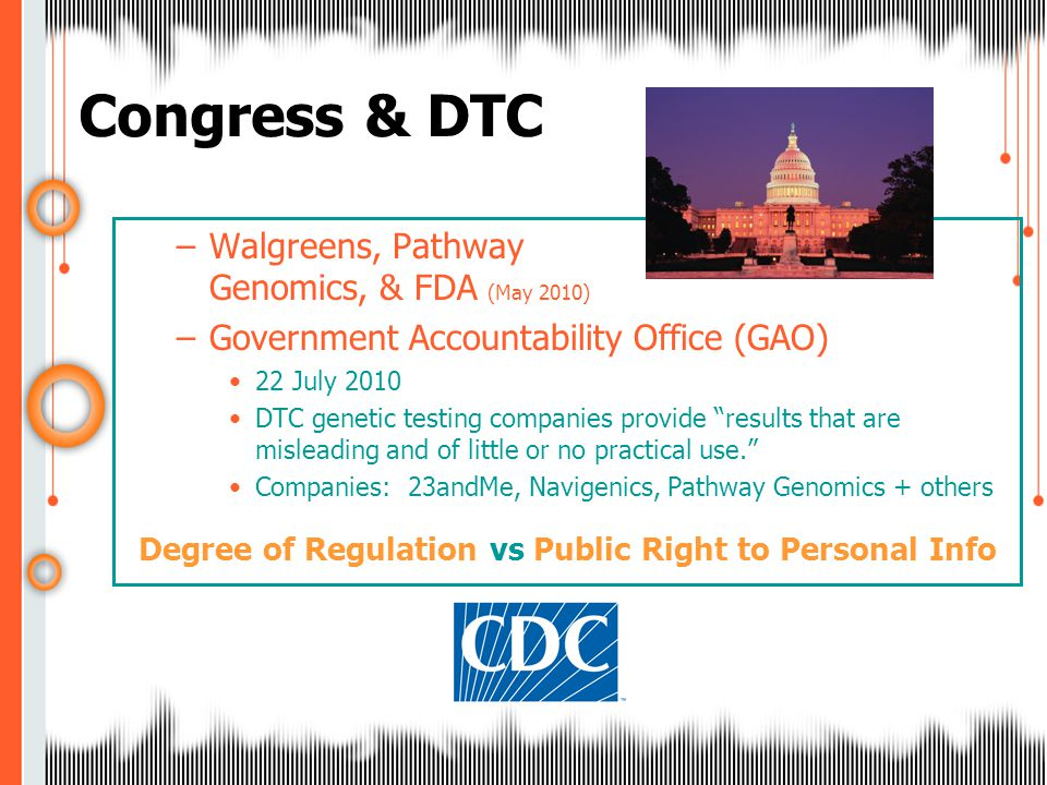 –Walgreens, Pathway Genomics, & FDA (May 2010) –Government Accountability Office (GAO) 22 July 2010 DTC genetic testing companies provide results that are misleading and of little or no practical use. Companies: 23andMe, Navigenics, Pathway Genomics + others Degree of Regulation vs Public Right to Personal Info Congress & DTC