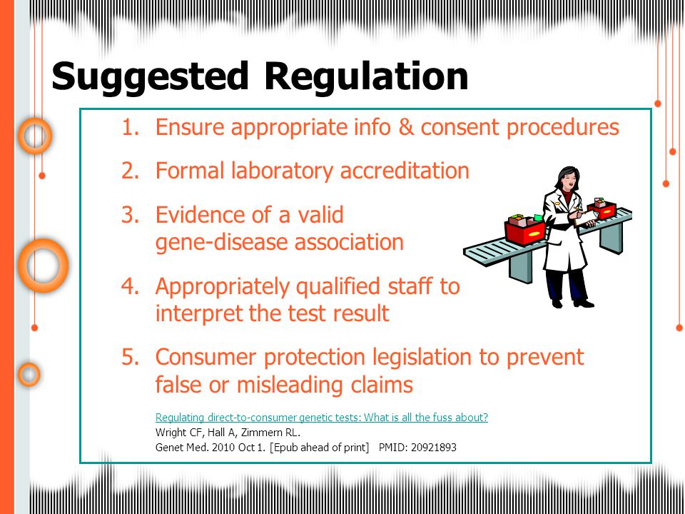1.Ensure appropriate info & consent procedures 2.Formal laboratory accreditation 3.Evidence of a valid gene-disease association 4.Appropriately qualified staff to interpret the test result 5.Consumer protection legislation to prevent false or misleading claims Regulating direct-to-consumer genetic tests: What is all the fuss about.