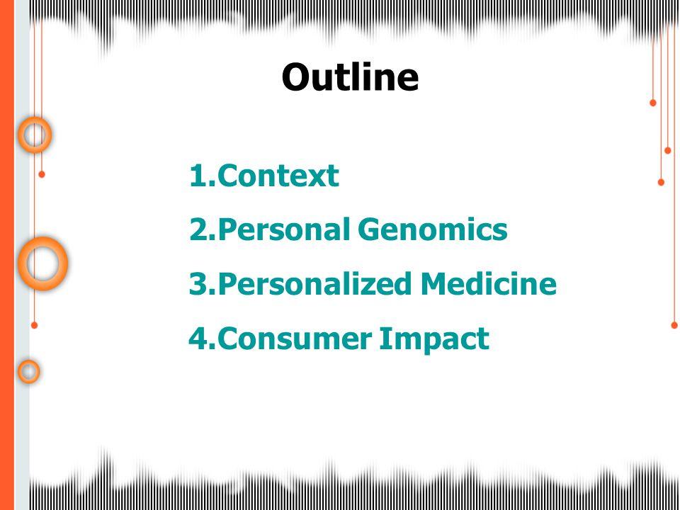 Outline 1.Context 2.Personal Genomics 3.Personalized Medicine 4.Consumer Impact