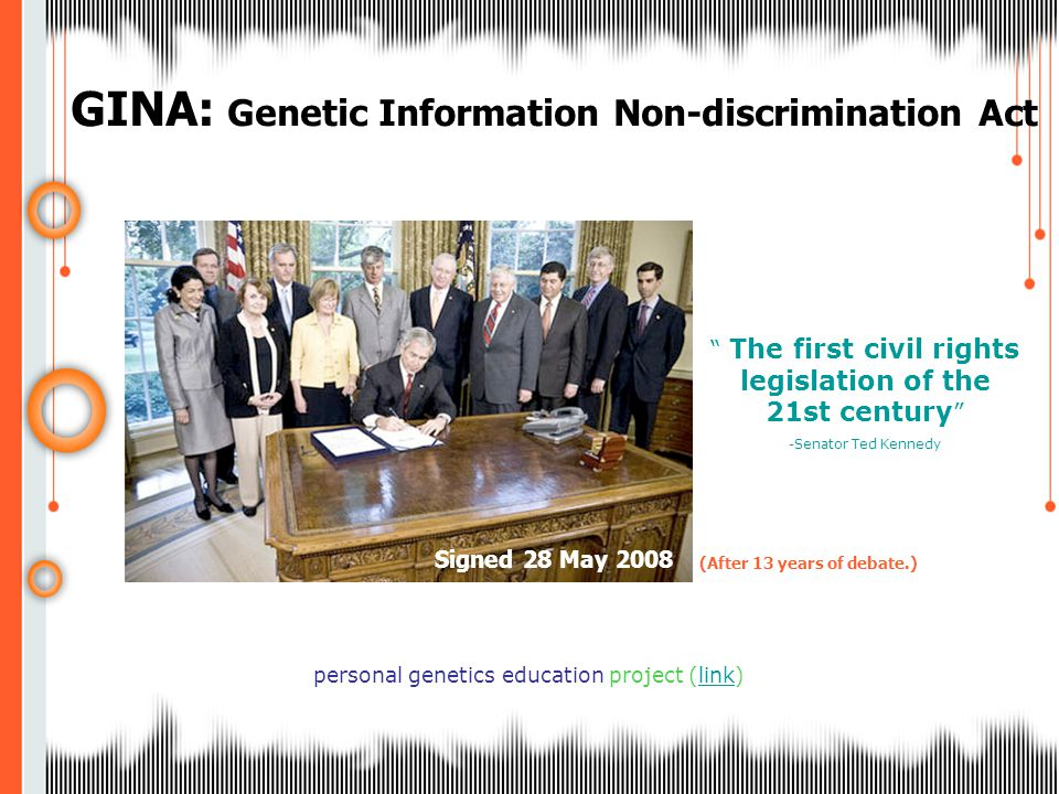 GINA: Genetic Information Non-discrimination Act personal genetics education project (link) The first civil rights legislation of the 21st century -Senator Ted Kennedy Signed 28 May 2008 (After 13 years of debate.)