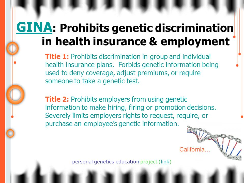 GINA GINA : Prohibits genetic discrimination in health insurance & employment personal genetics education project (link) Title 1: Prohibits discrimination in group and individual health insurance plans.