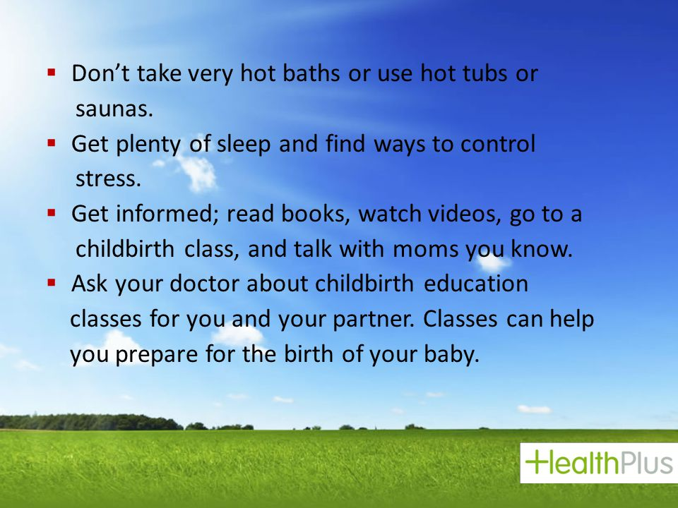  Don't take very hot baths or use hot tubs or saunas.  Get plenty of sleep and find ways to control stress.  Get informed; read books, watch videos