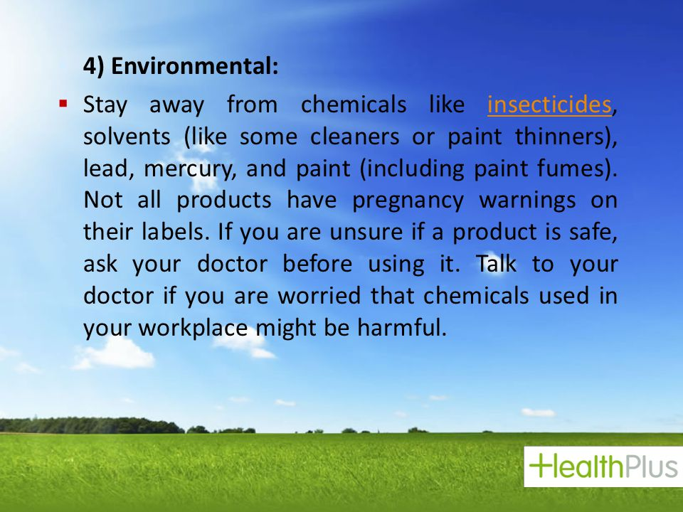  4) Environmental:  Stay away from chemicals like insecticides, solvents (like some cleaners or paint thinners), lead, mercury, and paint (including